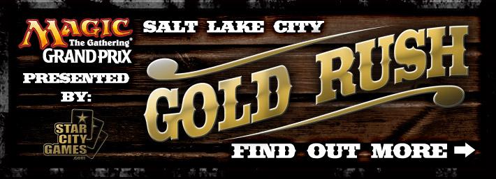 Grand Prix Salt Lake City Gold Rush, Presented by StarCityGames.com